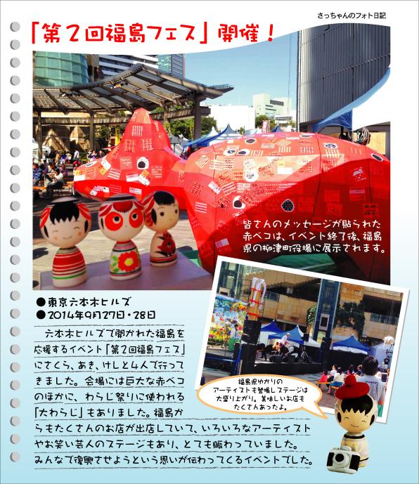 さっちゃんのフォト日記 「第2回福島フェス」開催!●東京六本木ヒルズ●2014年9月27日・28日 六本木ヒルズで開かれた福島を応援するイベント「第2回福島フェス」にさくら、あき、けしと4人で行ってきました。会場には巨大な赤ベコのほかに、わらじ祭りに使われる「大わらじ」もありました。福島からもたくさんのお店が出店していて、いろいろなアーティストやお笑い芸人のステージもあり、とても賑わっていました。みんなで復興させようという思いが伝わってくるイベントでした。皆さんのメッセージが貼られた赤ベコは、イベント終了後、福島県の柳津町役場に展示されます。福島ゆかりのアーティストも登場しステージは大盛り上がり。美味しいお店もたくさんあったよ。