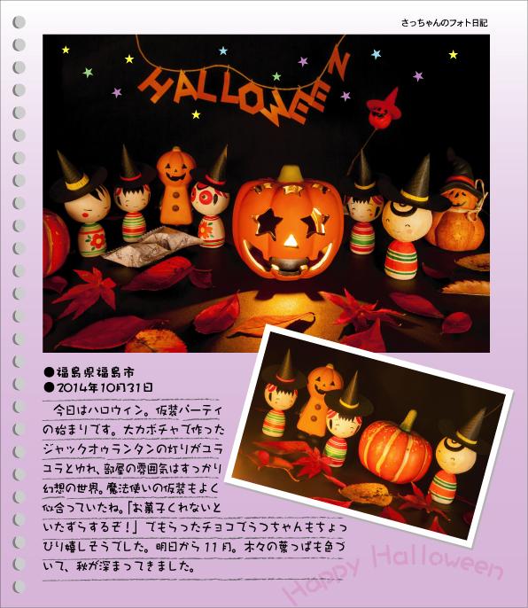 さっちゃんのフォト日記 Happy Halloween!●福島県福島市●2014年10月31日 今日はハロウィン。仮装パーティの始まりです。大カボチャで作ったジャックオゥランタンの灯りがユラユラとゆれ、部屋の雰囲気はすっかり幻想の世界。魔法使いの仮装もよく似合っていたね。「お菓子をくれないといたずらするぞ!」でもらったチョコでうつちゃんもちょっぴり嬉しそうでした。明日から11月。木々の葉っぱも色づいて、秋が深まってきました。