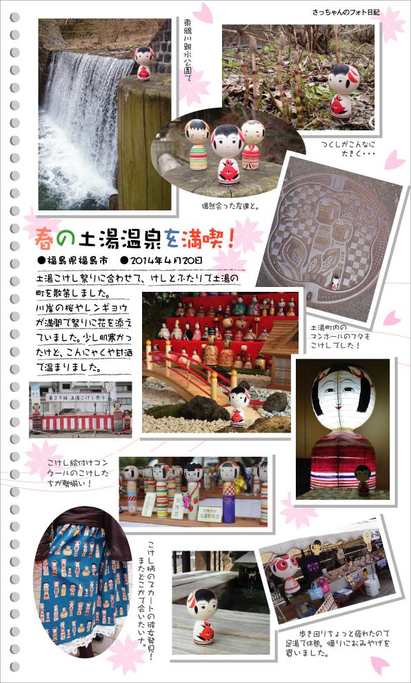 さっちゃんのフォト日記 春の土湯温泉を満喫!●福島県福島市●2014年4月20日 土湯こけし祭りに合わせて、けしとふたりで土湯の町を散策しました。 川岸の桜やレンギョウが満開で祭りに花を添えていました。少し肌寒かったけど、こんにゃくや甘酒で温まりました。東鴉川親水公園でつくしがこんなに大きく・・・土湯町内のマンホールのフタもこけしでした!こけし絵付けコンクールのこけしたちも勢揃い!こけし柄のスカートの彼女発見!またどこかで会いたいナ。歩き回りちょっと疲れたので足湯で休憩。帰りにおみやげを買いました。