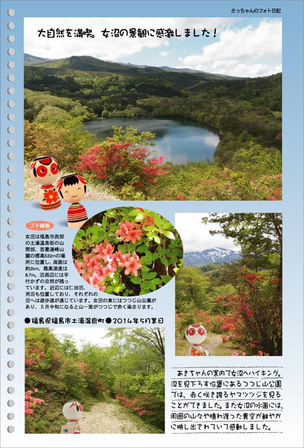さっちゃんのフォト日記 大自然を満喫。女沼の景観に感激しました●福島県福島市土湯温泉町●2014年5月某日 あきちゃんの案内で女沼へハイキング。沼を見下ろす位置にあるつつじ山公園では、赤く咲き誇るヤマツツジを見ることができました。また女沼の水面には、周囲の山々や晴れ渡った青空が鮮やかに映し出されていて感動しました。(プチ情報)女沼は福島市西部の土湯温泉街の山間部、吾妻連峰山麓の標高532mの場所に位置し、周囲は2km、最高深度は8.7m。沼周辺には手付かずの自然が残っています。近辺には仁田沼、男沼も位置しており、それぞれの沼へは遊歩道が通じています。女沼の東にはつつじ山公園があり、5月中旬になると山一面がつつじで赤く染まります。