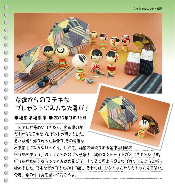 """さっちゃんのフォト日記 友達からのステキなプレゼントにみんな大喜び!●福島県福島市●2015年3月16日 日ざしが春めいてきた日、鳥取県の友だちからステキなプレゼントが届きました。それは折り紙で作った和傘で、その見事な出来栄えにみんなびっくり。しかも、福島の伝統である会津木綿柄の折り紙を使って、作ってくれたので大感激! 縞のコントラストがとてもきれいです。折り紙が大好きなうつちゃんは大喜びで、さっそく見よう見まねで作ってみようと折り始めました。でもなぜかできたのは""""鶴""""。それには、ひなちゃんやうたちゃんも苦笑い。今度、傘の作り方を習いに行こうよ。"""