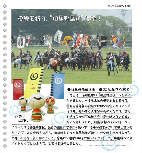 さっちゃんのフォト日記 復興を祈り、相馬野馬追開催!●福島県南相馬市●2014年7月27日 今日は、南相馬市の「相馬野馬追」へ見物に行きました。一千有余年の歴史あるお祭りで、国指定重要無形民俗文化財に指定されているそうです。参加する人も皆地元の人たちで、誇りを持って地域で伝統を守り受け継いでいく強い思いを感じました。騎馬武者の行列の後、クライマックスは神旗争奪戦。数百の騎馬が空中から舞い下りる御神旗をめがけ突進し奪い合うもので、正に合戦さながら。御神旗をとった騎馬武者が誇らしげに旗をかかげながら、本陣山の坂を一気に駆け上ると、会場から喝采の拍手が送られていました。戦国時代にタイムトリップしたようで、お祭りを満喫しました。