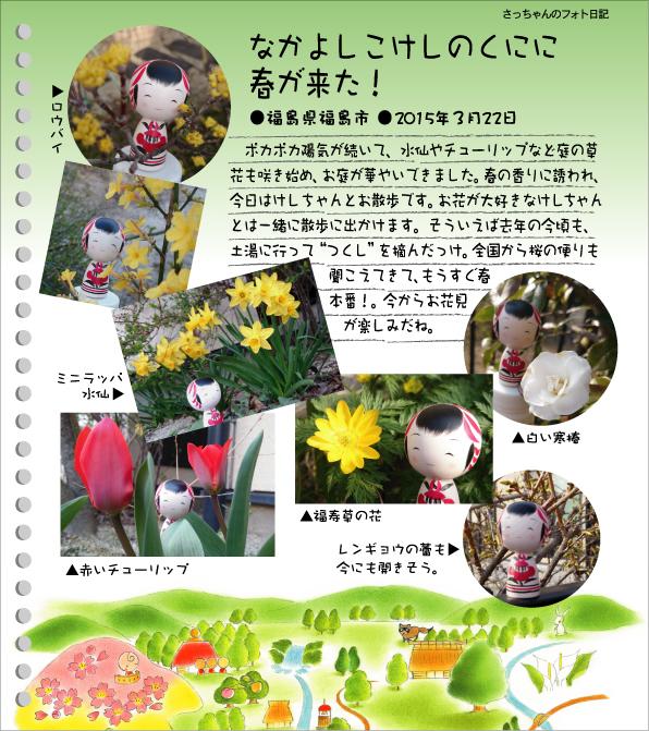 """さっちゃんのフォト日記 なかよしこけしのくにに春が来た!●福島県福島市●2015年3月22日 ポカポカ陽気が続いて、水仙やチューリップなど庭の草花も咲き始め、お庭が華やいできました。春の香りに誘われ、今日はけしちゃんとお散歩です。お花が大好きなけしちゃんとは、一緒に散策に出かけます。そういえば去年の今頃も、土湯に行って""""つくし""""を摘んだっけ。全国から桜の便りも聞こえてきて、もうすぐ春本番。今からお花見が楽しみだね。"""