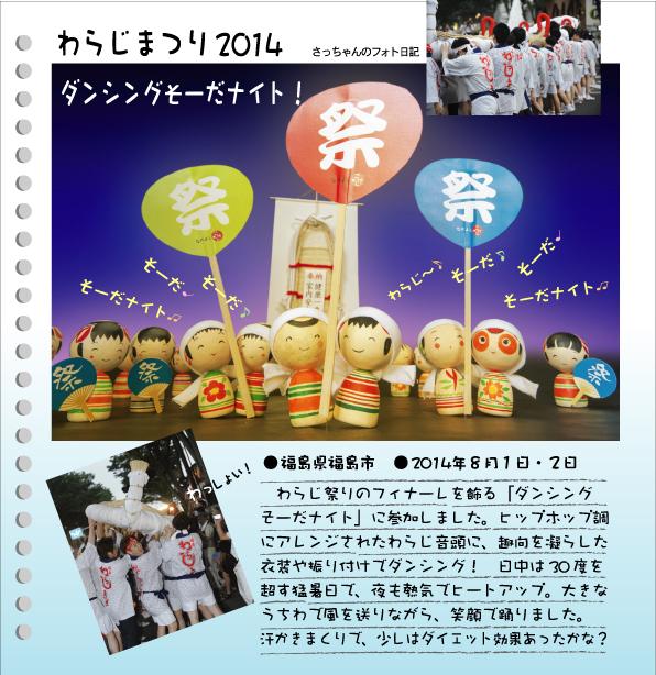 さっちゃんのフォト日記 わらじまつり2014ダンシングそーだナイト!●福島県福島市●2014年8月1日・2日わらじ祭りのフィナーレを飾る「ダンシングそーだナイト」に参加しました。ヒップホップ調にアレンジされたわらじ音頭に、趣向を凝らした衣装や振り付けでダンシング!日中は30℃を超す猛暑日で、夜も熱気でヒートアップ。大きなうちわで風を送りながら、笑顔で踊りました。